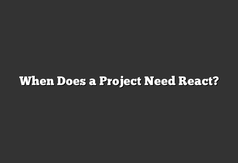When Does a Project Need React?