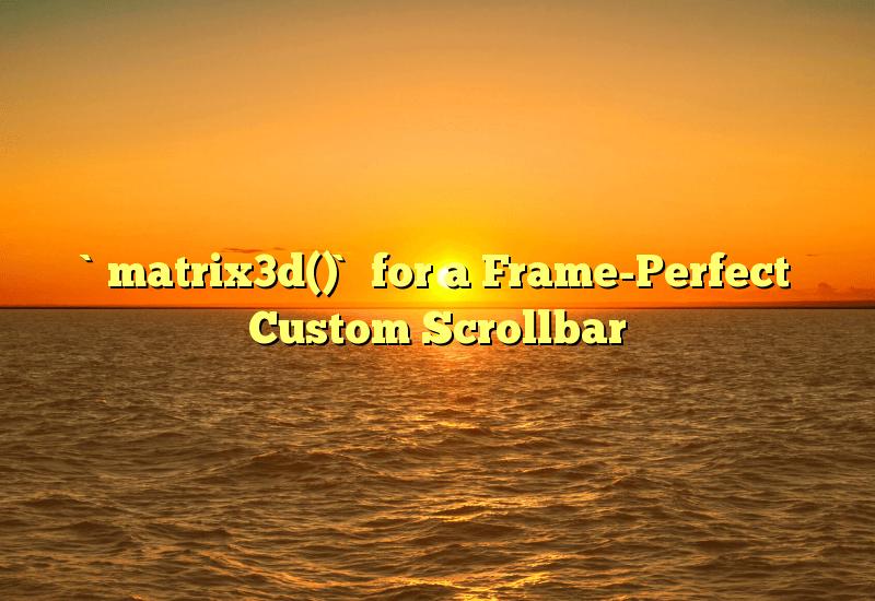 `matrix3d()` for a Frame-Perfect Custom Scrollbar