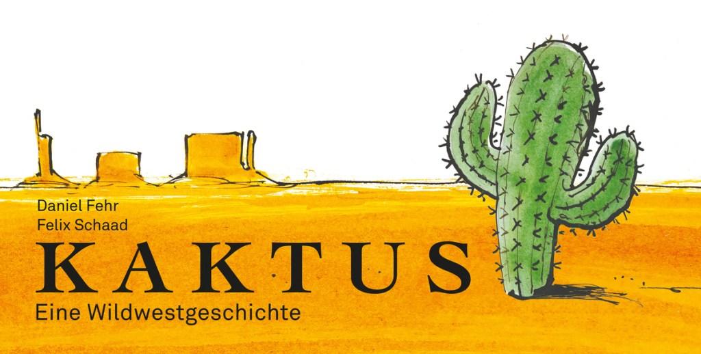 Kaktus. Eine Wildwestgeschichte von Daniel Fehr und Felix Schaad