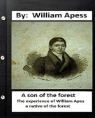 A Son of the Forest: The Experience of William Apes, A Native of the Forest, Comprising a Notice of the Pequod Tribe of Indians, Written by Himself by William Apess