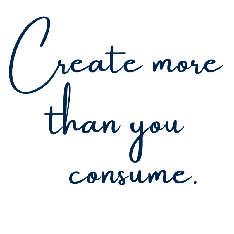 Create More Than You Consume - A Call To Action