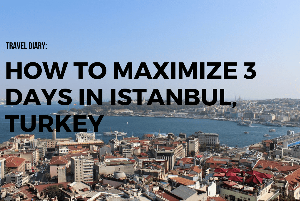 Travel Diary: How To Maximize 3 Days In Istanbul, Turkey