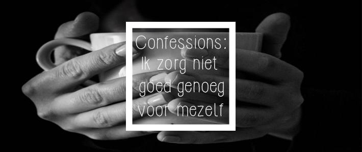 confessions ik zorg niet goed genoeg voor mezelf