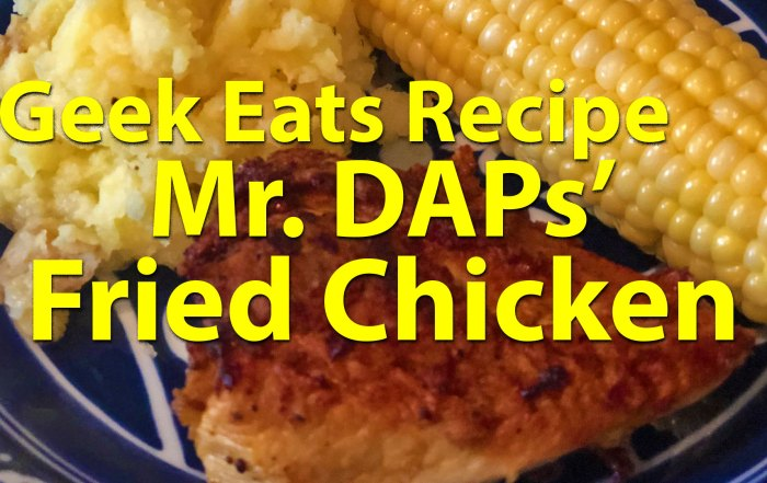 Geek Eats Recipes - Mr. DAPS Fried Chicken