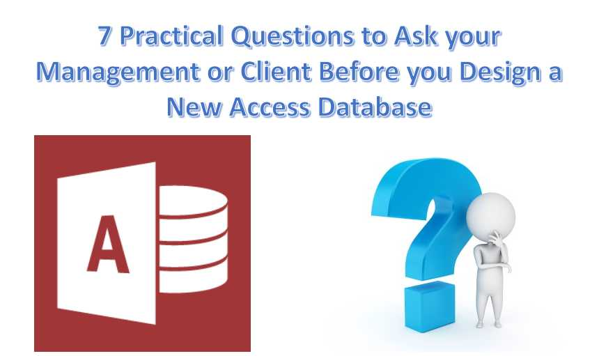7 Practical Questions to Ask Your Management Or Client Before Designing A New Access Database