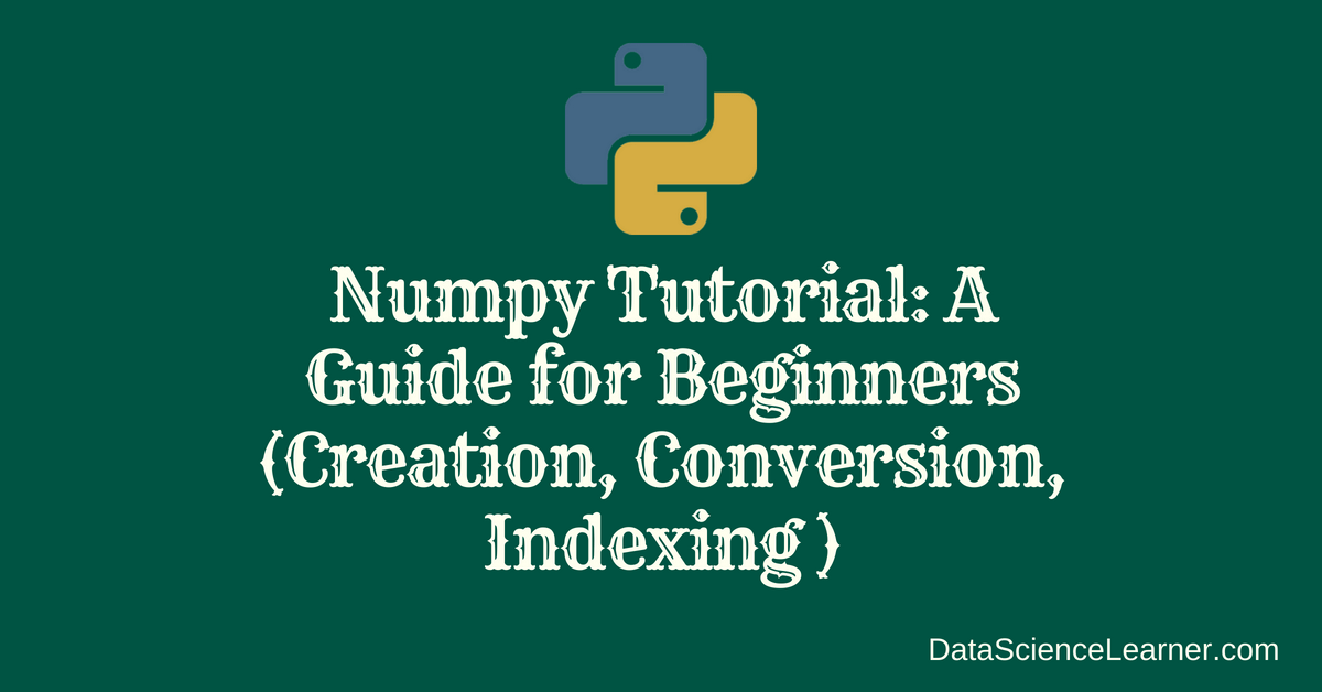 Numpy Tutorial _ A Guide for Beginners (Creation, Conversion ,Indexing )