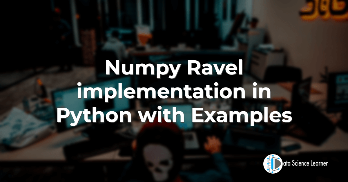 Numpy Ravel implementation in Python with Examples