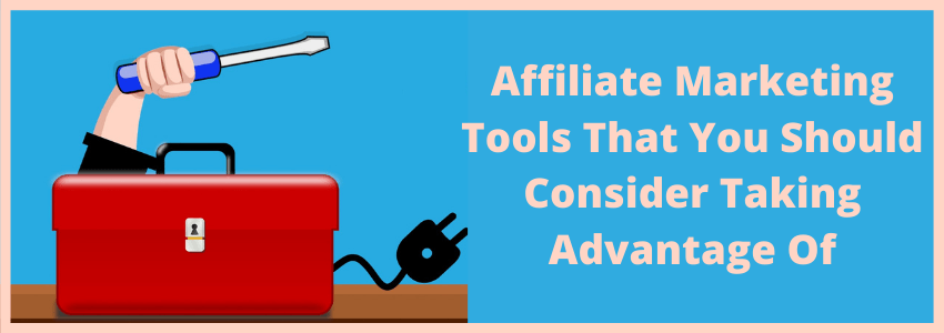 Affiliate Marketing Tools That You Should Consider Taking Advantage Of