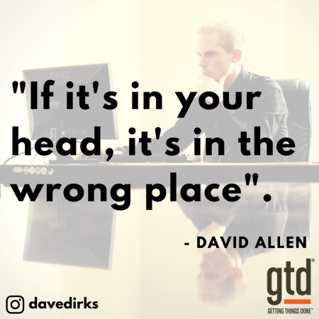 If it's in your head, it's in the wrong place - David Allen Getting Things Done