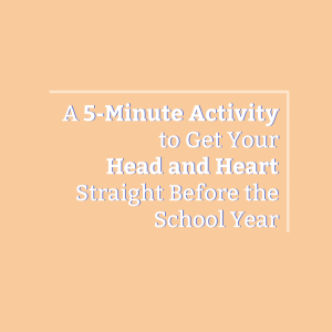 Post Image- A 5-Minute Activity to Get Your Head and Heart Straight Before the School Year