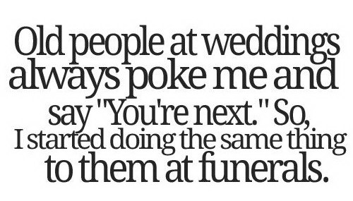 old-people-at-wedding-always-poke-me-and-say-youre-next-so-i-started-doing-the-same-thing-to-them-at-funerals