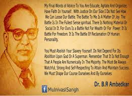 "While still a young man of twenty, Ambedkar perceptively wrote: ""Let your mission be to educate and preach the idea of education to those at least who are near to and in close contact with you."" He said that social progress would be greatly accelerated if female and male education were pursued side by side. He later insisted that ""We will attain self elevation only if we learn self-help, regain our self-respect, and gain self knowledge."" He said dalits should"
