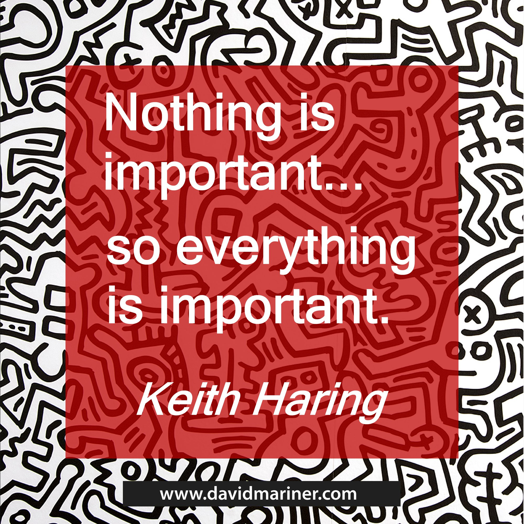 Nothing is important .... so everything is important. - Keith Haring