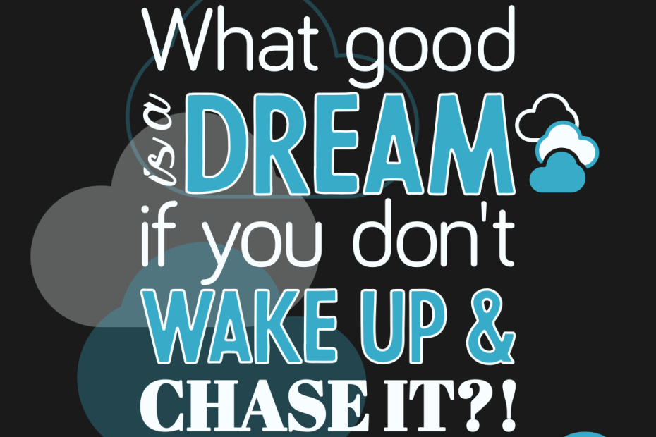 What good is a dream if you don't wake up and chase it?