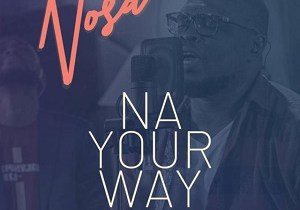 NA YOUR WAY BY NOSA FT. MAIRO ESE LYRICS + MP3 (2019 SONG)