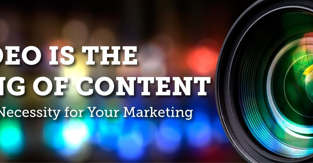 Video is the King of Content and a Necessity For Your Marketing