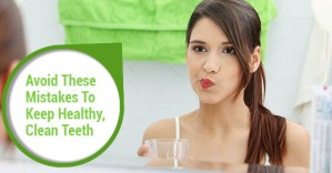 Avoid These Mistakes To Keep Healthy, Clean Teeth