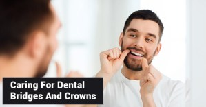 Caring For Dental Bridges And Crowns