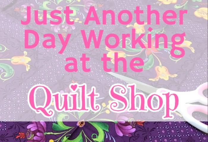 Just Another Day Working at the Quilt Shop…