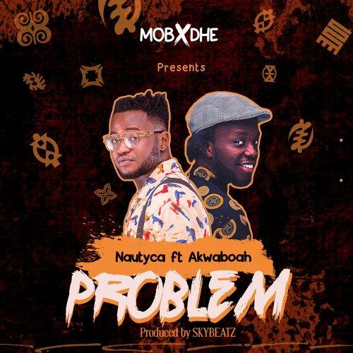 Nautyca akwaboah - Nautyca ft. Akwaboah - Problem (Prod. by Skybeatz)