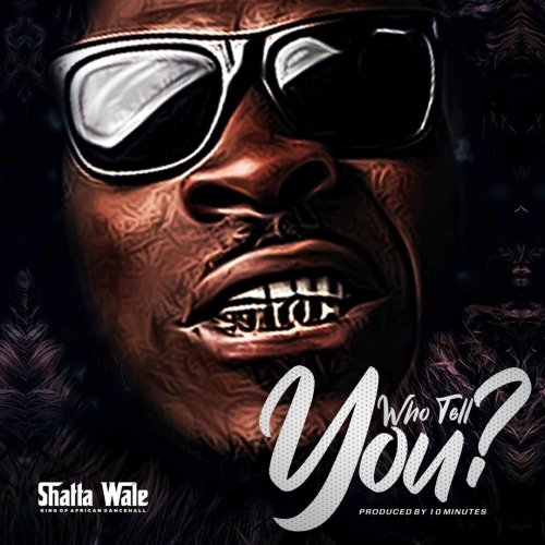 Shatta Wale who tell 500x500 - Shatta Wale - Who Tell You? (Prod. by 10Minutes)