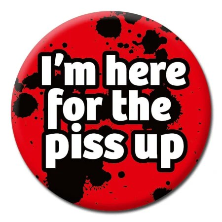 Im Here For The Piss Up Funny Badge DMD 49 095