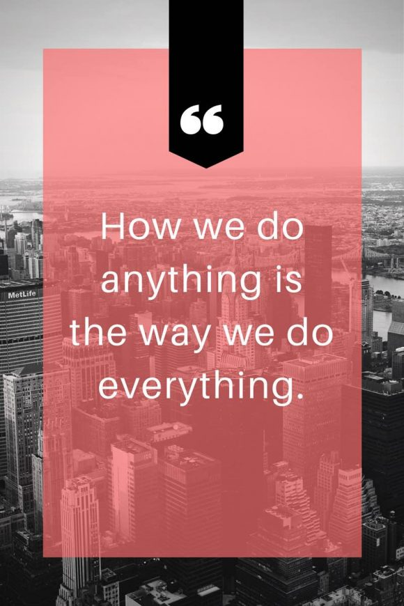 how we do anything is how we do everything