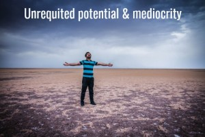 unrequited potential and mediocrity