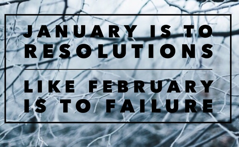 January is to resolutions like February is to failure.