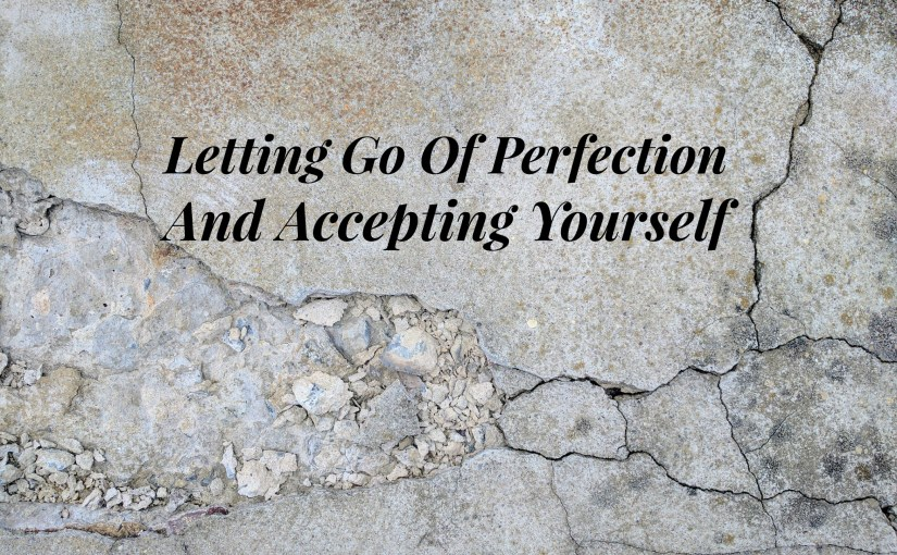 Letting Go Of Perfection And Accepting Yourself
