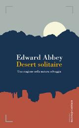 Edward Abbey – Desert solitaire. Una stagione nella natura selvaggia – Baldini e Castoldi 2015