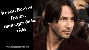 Keanu Reeves frases mensajes de la vida 1 - Blogs de frases