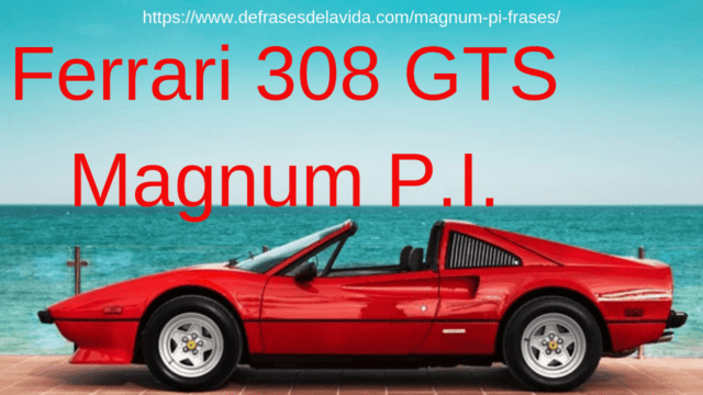 Ferrari 308 GTS Magnum e1549726466620 - Magnum PI frases