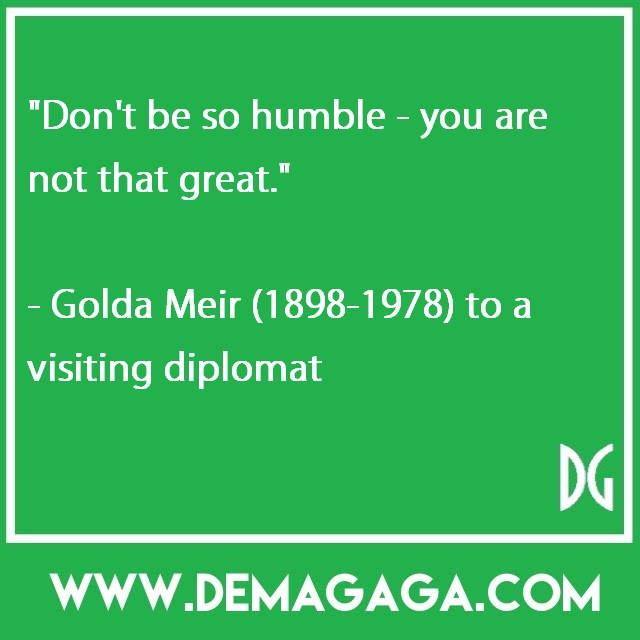 """""""Don't be so humble - you are not that great.""""- Golda Meir (1898-1978) to a visiting diplomat"""