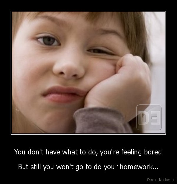 You don't have what to do, you're feeling bored - But still you won't go to do your homework...