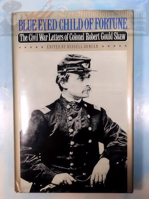 BOOK - BLUE-EYED CHILD OF FORTUNE: THE CIVIL WAR LETTERS OF COLONEL ROBERT GOULD SHAW EDITED BY RUSSELL DUNCAN - Imperial German Military Antiques Sale
