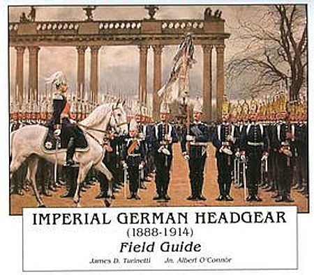 IMPERIAL GERMAN HEADGEAR (1888-1914) FIELD GUIDE by JAMES D. TURINETTI & JN. ALBERT O'CONNOR - Imperial German Military Antiques Sale