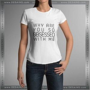 Buy Tshirt Why are You So Obsessed With Me Custom Tshirt mens Tshirt womens