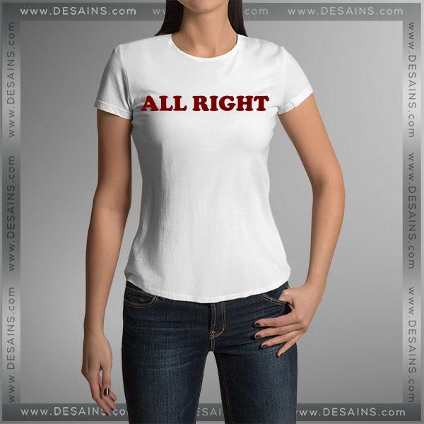Buy Tshirt All Right Custom Tshirt Womens Tshirt Mens Tees Size S-3XL