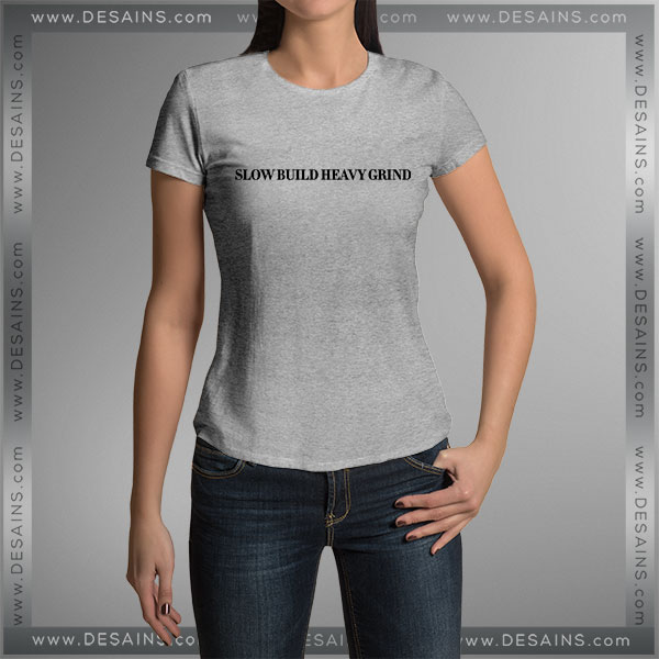 Tshirt Slow build heavy grind Tshirt mens Tshirt womens Tees Size S-3XL