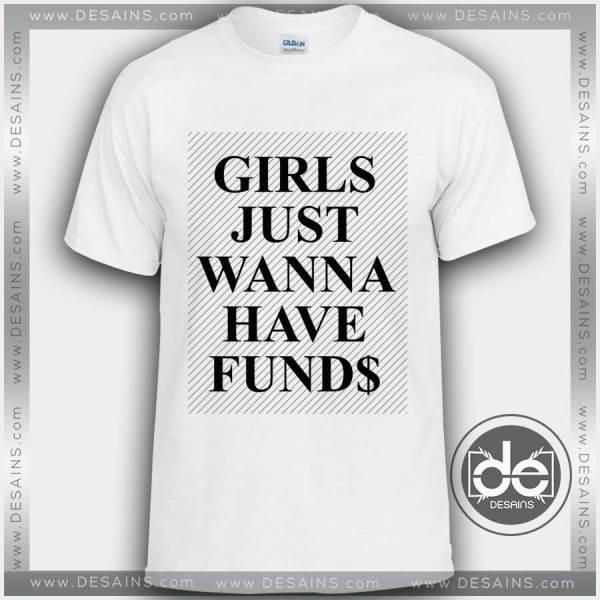Buy Tshirt Girls Just Wanna Have Funds Tshirt mens Tshirt womens