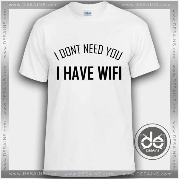 Buy Tshirt I Dont Need You I Have Wifi Tshirt mens Tshirt womens