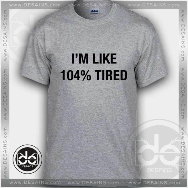 Tshirt Iam Like 104% Tired Tshirt mens Tshirt womens Tees Size S-3XL