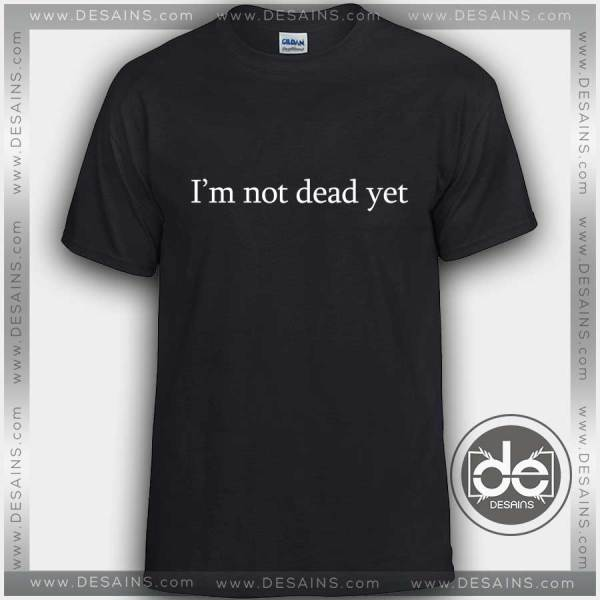 Buy Tshirt I'm Not Dead Yet Tshirt mens Tshirt womens Tees size S-3XL