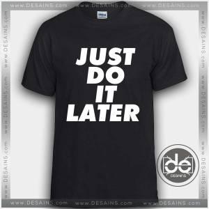 Buy Tshirt Just Do It Later Tshirt mens Tshirt womens Tees size S-3XL