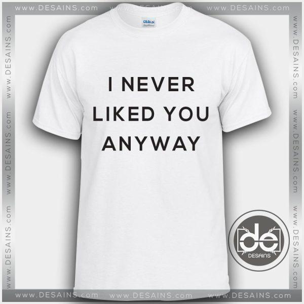 Buy Tshirt Never Liked You Anyway Tshirt mens Tshirt womens