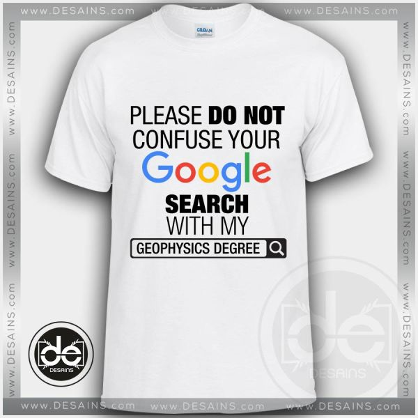 Please Do Not Confuse Your Google Search With My Geophysics Degree Tshirt Size S-3XL
