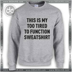 Buy Sweatshirt Too Tired To Function Sweater Womens and Sweater Mens