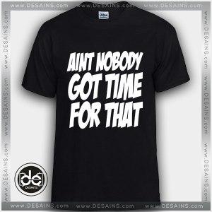 Buy Tshirt Ain't Nobody Got Time for That Tshirt Womens Tshirt Mens Tees size S-3XL