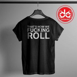 Tshirt That's how we Fucking Roll Tshirt Womens Tshirt Mens Tees size S-3XL
